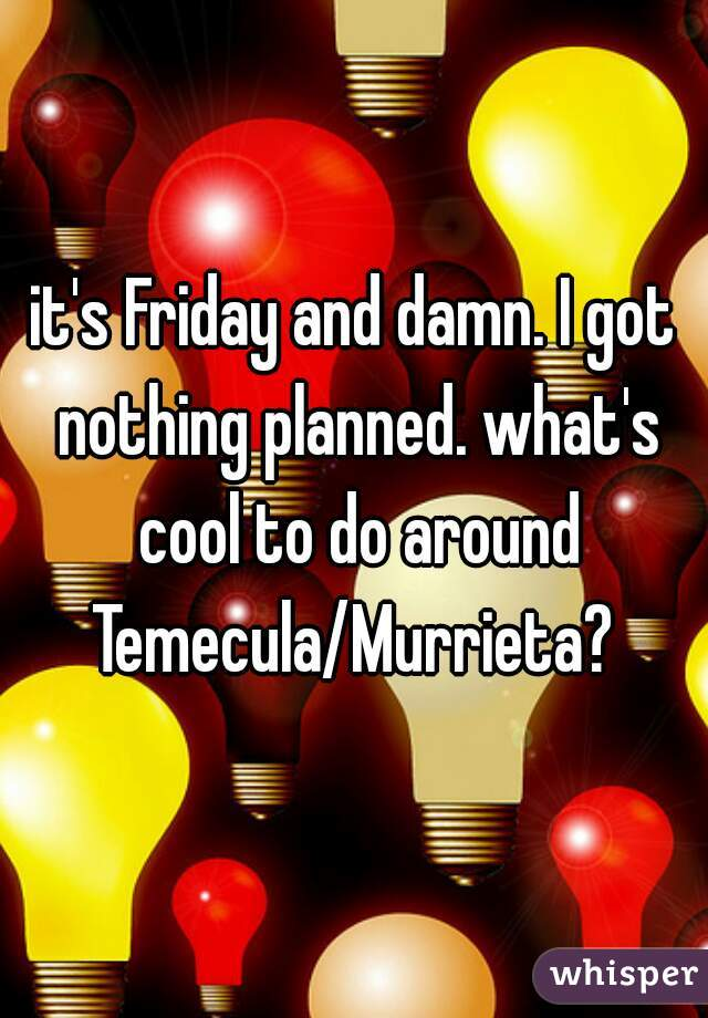 it's Friday and damn. I got nothing planned. what's cool to do around Temecula/Murrieta?