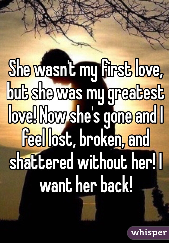 She wasn't my first love, but she was my greatest love! Now she's gone and I feel lost, broken, and shattered without her! I want her back!