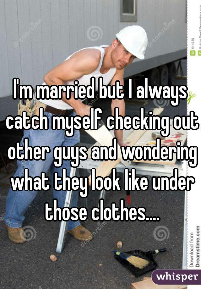 I'm married but I always catch myself checking out other guys and wondering what they look like under those clothes....