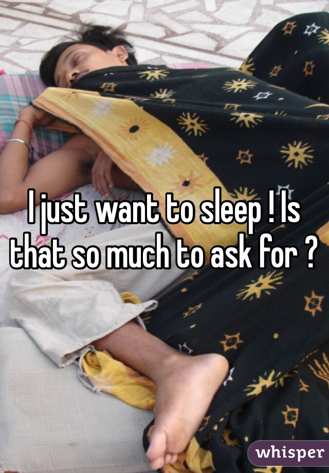 I just want to sleep ! Is that so much to ask for ?