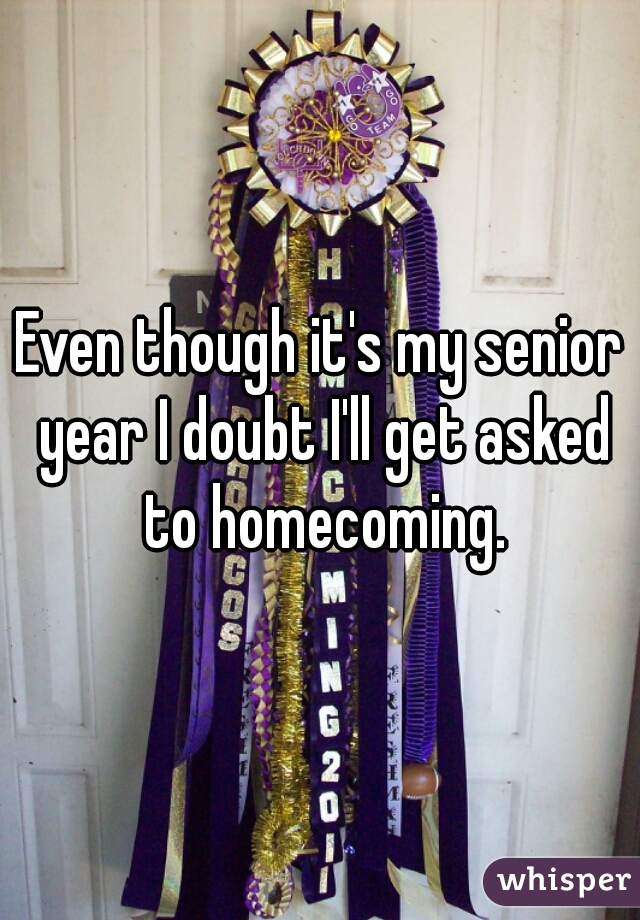 Even though it's my senior year I doubt I'll get asked to homecoming.