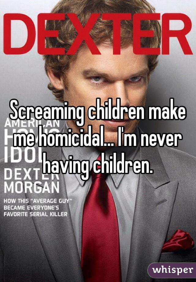 Screaming children make me homicidal... I'm never having children.