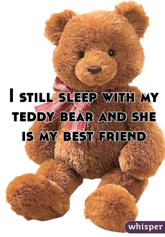 I still sleep with my teddy bear and she is my best friend