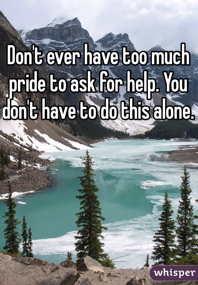 Don't ever have too much pride to ask for help. You don't have to do this alone.
