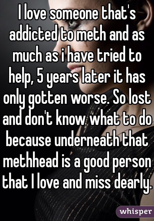 I love someone that's addicted to meth and as much as i have tried to help, 5 years later it has only gotten worse. So lost and don't know what to do because underneath that methhead is a good person that I love and miss dearly.