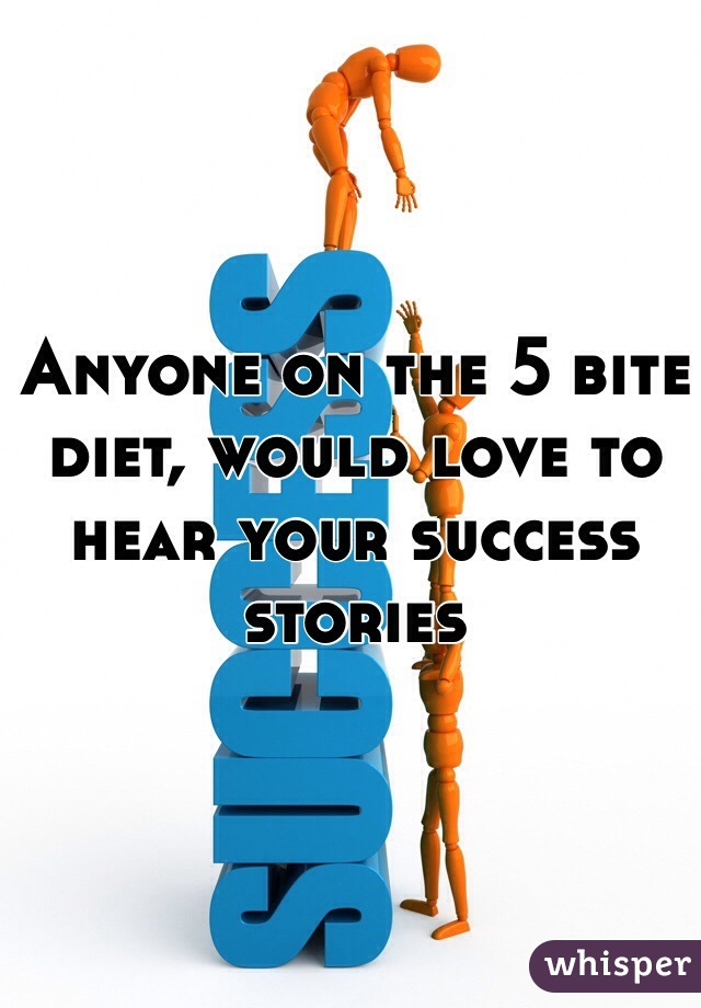 Anyone on the 5 bite diet, would love to hear your success stories