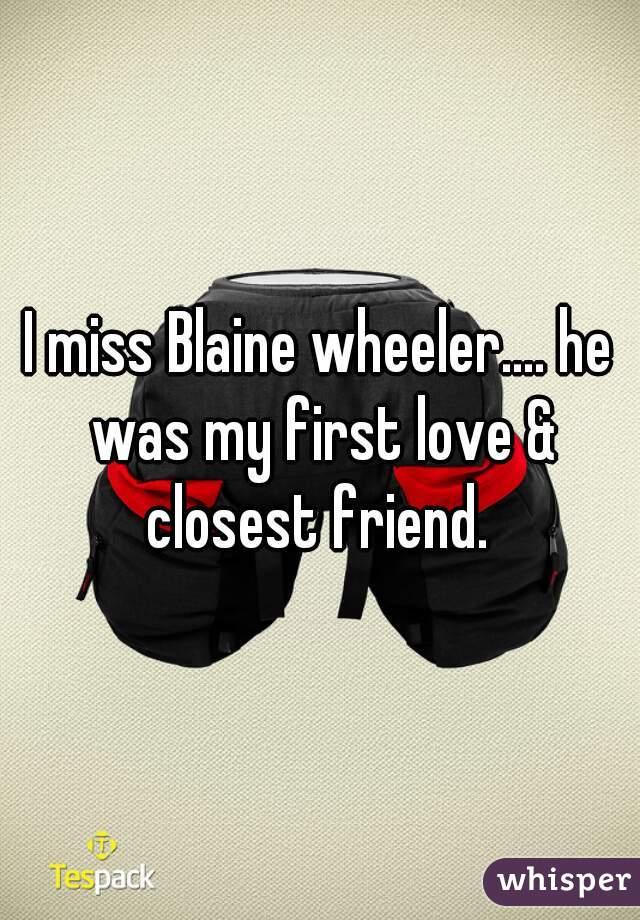 I miss Blaine wheeler.... he was my first love & closest friend.