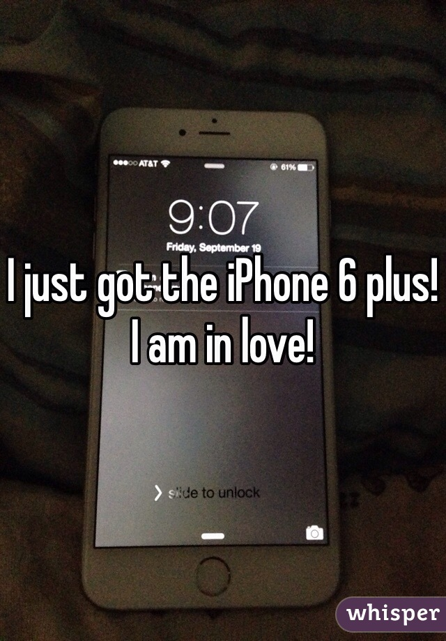 I just got the iPhone 6 plus! I am in love!