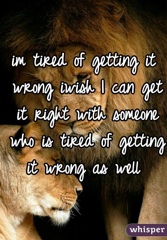 im tired of getting it wrong iwish I can get it right with someone who is tired of getting it wrong as well