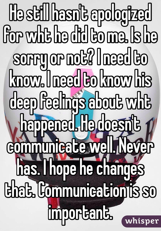 He still hasn't apologized for wht he did to me. Is he sorry or not? I need to know. I need to know his deep feelings about wht happened. He doesn't communicate well. Never has. I hope he changes that. Communication is so important.