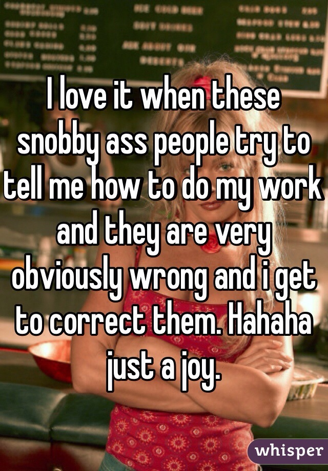 I love it when these snobby ass people try to tell me how to do my work and they are very obviously wrong and i get to correct them. Hahaha just a joy.