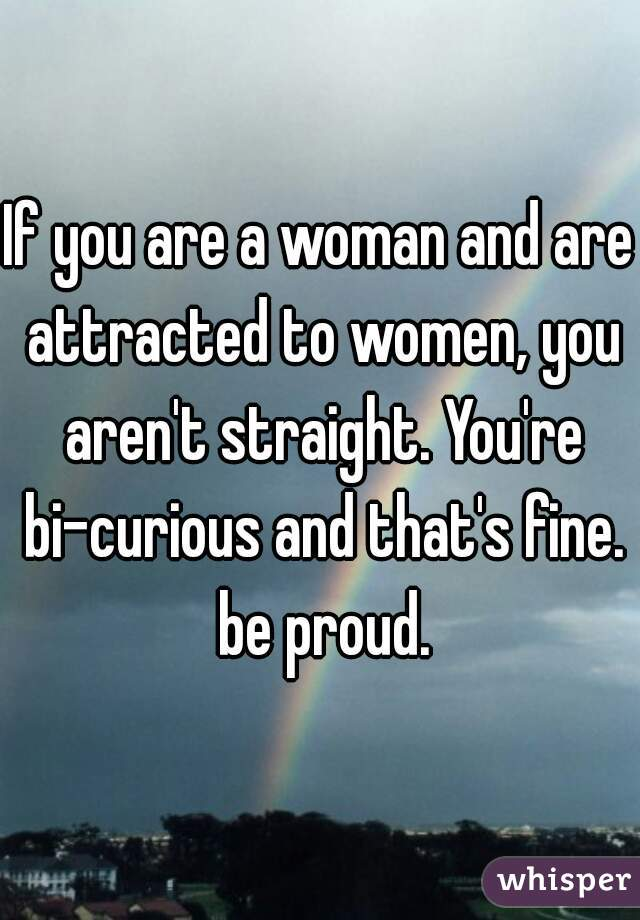 If you are a woman and are attracted to women, you aren't straight. You're bi-curious and that's fine. be proud.