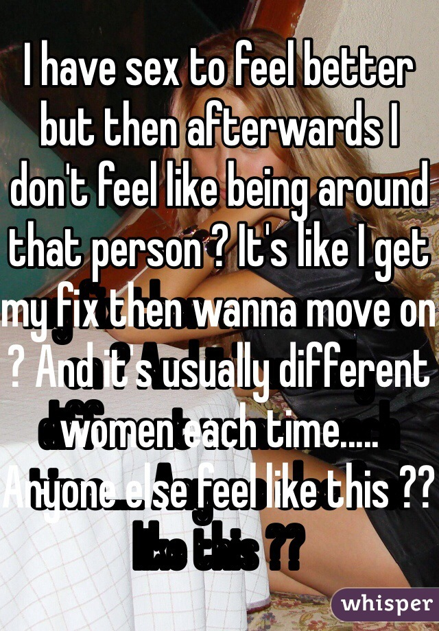 I have sex to feel better but then afterwards I don't feel like being around that person ? It's like I get my fix then wanna move on ? And it's usually different women each time..... Anyone else feel like this ??