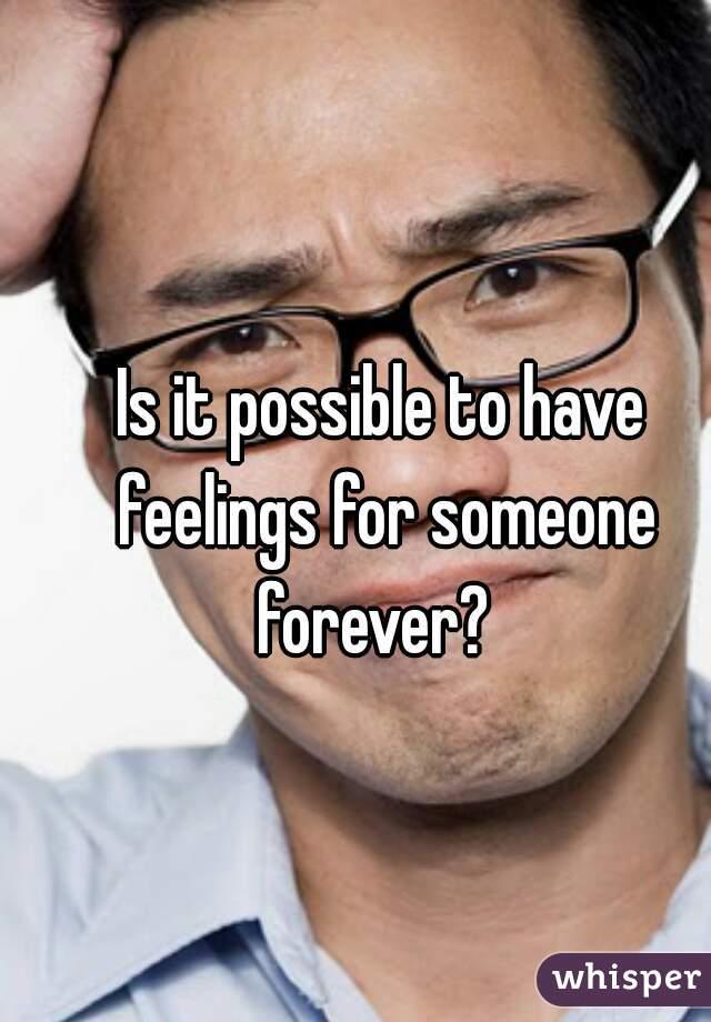 Is it possible to have feelings for someone forever?