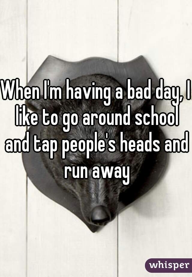 When I'm having a bad day, I like to go around school and tap people's heads and run away