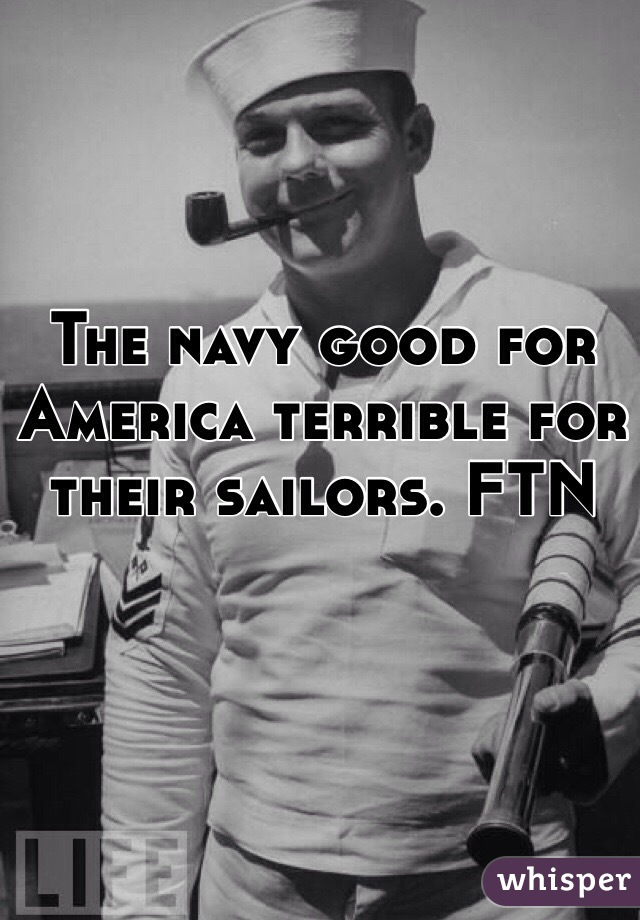 The navy good for America terrible for their sailors. FTN