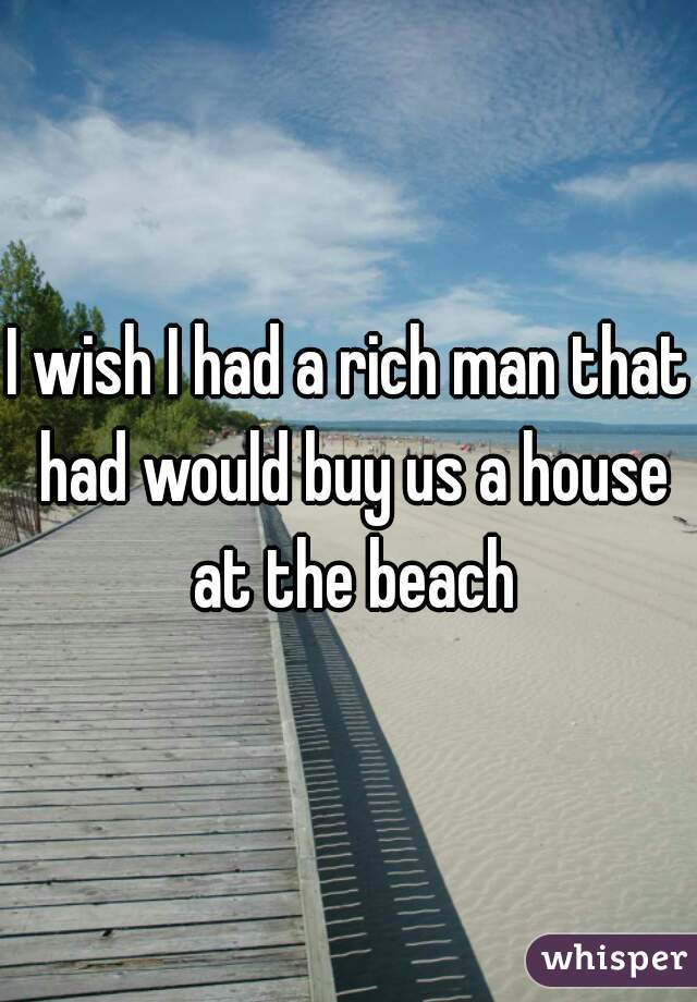 I wish I had a rich man that had would buy us a house at the beach