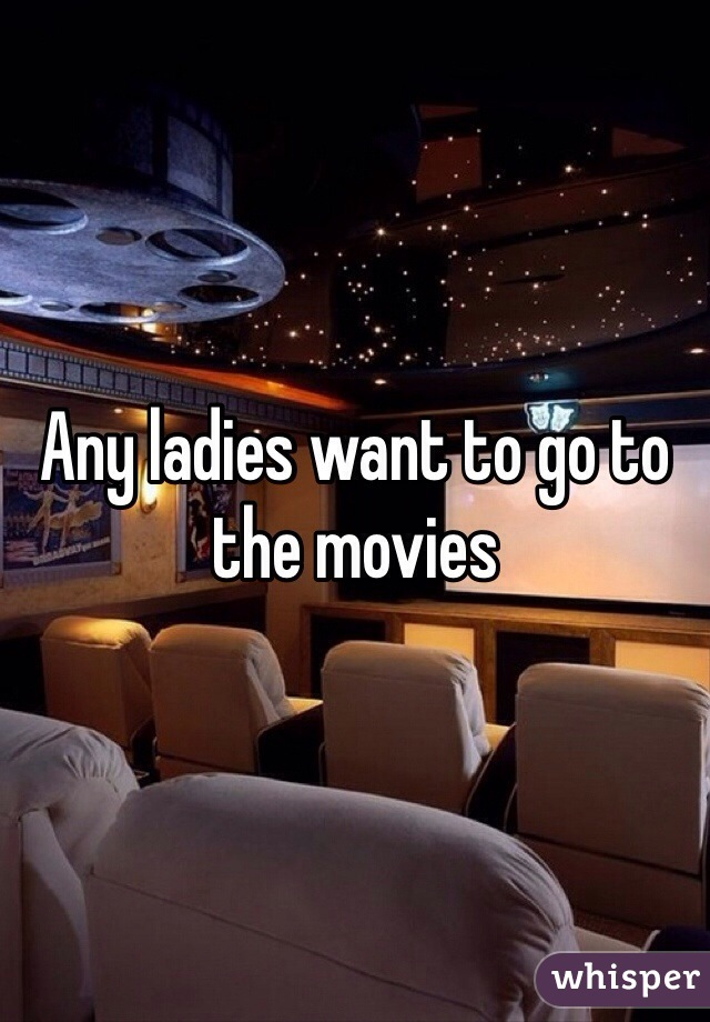 Any ladies want to go to the movies