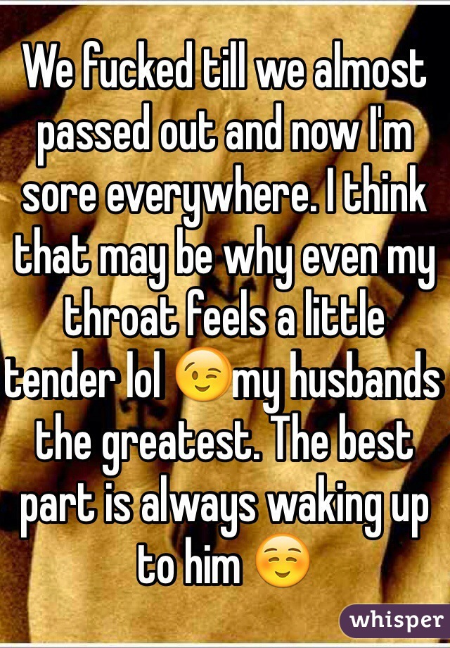 We fucked till we almost passed out and now I'm sore everywhere. I think that may be why even my throat feels a little tender lol 😉my husbands the greatest. The best part is always waking up to him ☺️