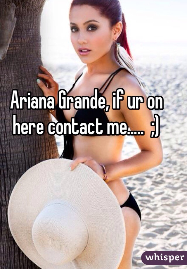 Ariana Grande, if ur on here contact me.....  ;)