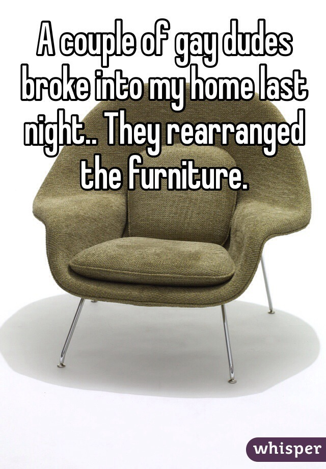A couple of gay dudes broke into my home last night.. They rearranged the furniture.