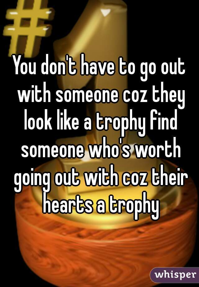 You don't have to go out with someone coz they look like a trophy find someone who's worth going out with coz their hearts a trophy