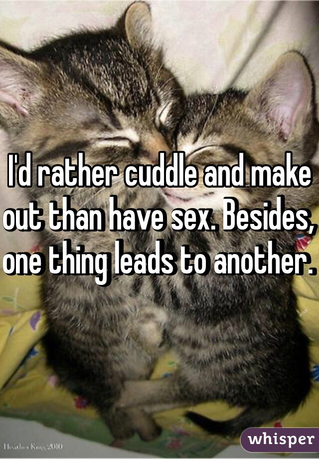 I'd rather cuddle and make out than have sex. Besides, one thing leads to another.
