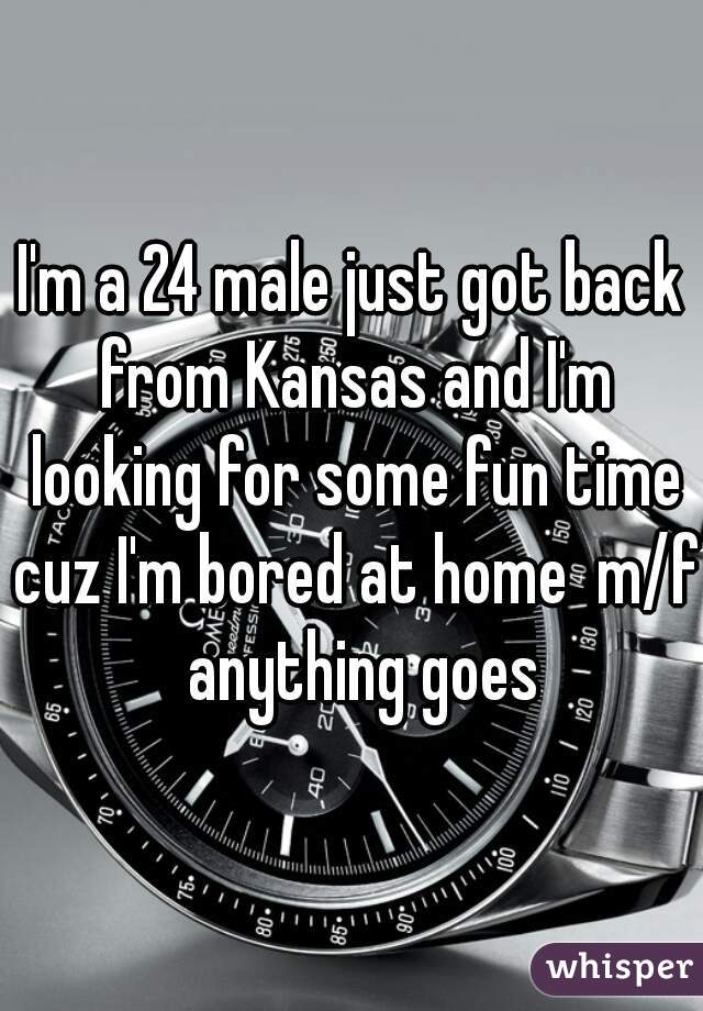 I'm a 24 male just got back from Kansas and I'm looking for some fun time cuz I'm bored at home  m/f  anything goes