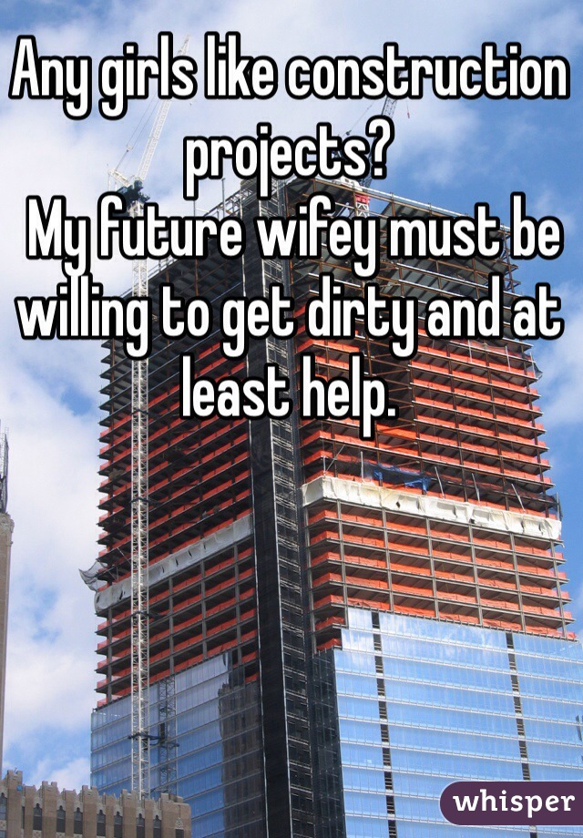 Any girls like construction projects?  My future wifey must be willing to get dirty and at least help.