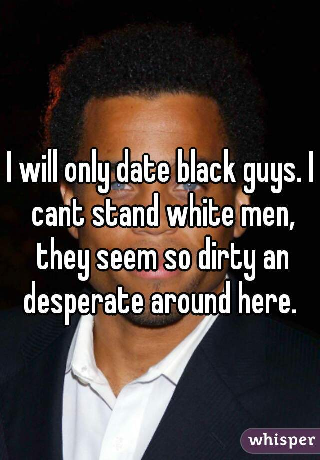 I will only date black guys. I cant stand white men, they seem so dirty an desperate around here.