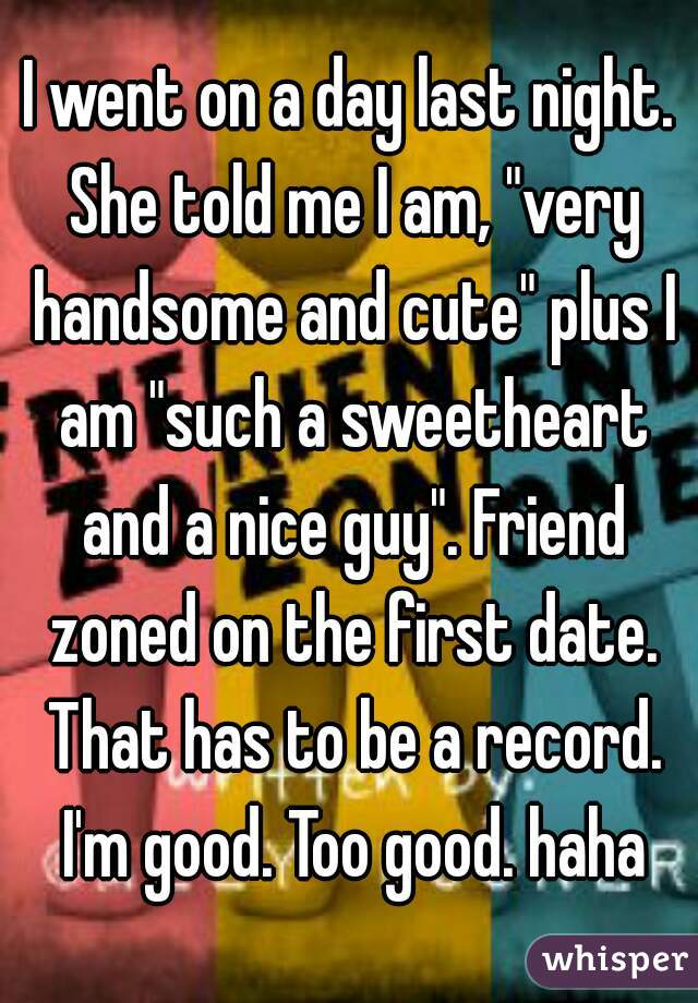 """I went on a day last night. She told me I am, """"very handsome and cute"""" plus I am """"such a sweetheart and a nice guy"""". Friend zoned on the first date. That has to be a record. I'm good. Too good. haha"""