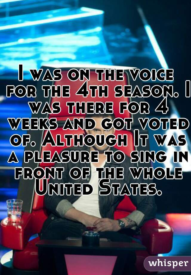 I was on the voice for the 4th season. I was there for 4 weeks and got voted of. Although It was a pleasure to sing in front of the whole United States.