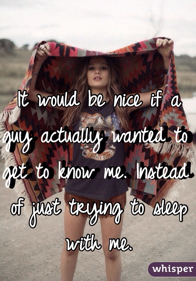 It would be nice if a guy actually wanted to get to know me. Instead of just trying to sleep with me.