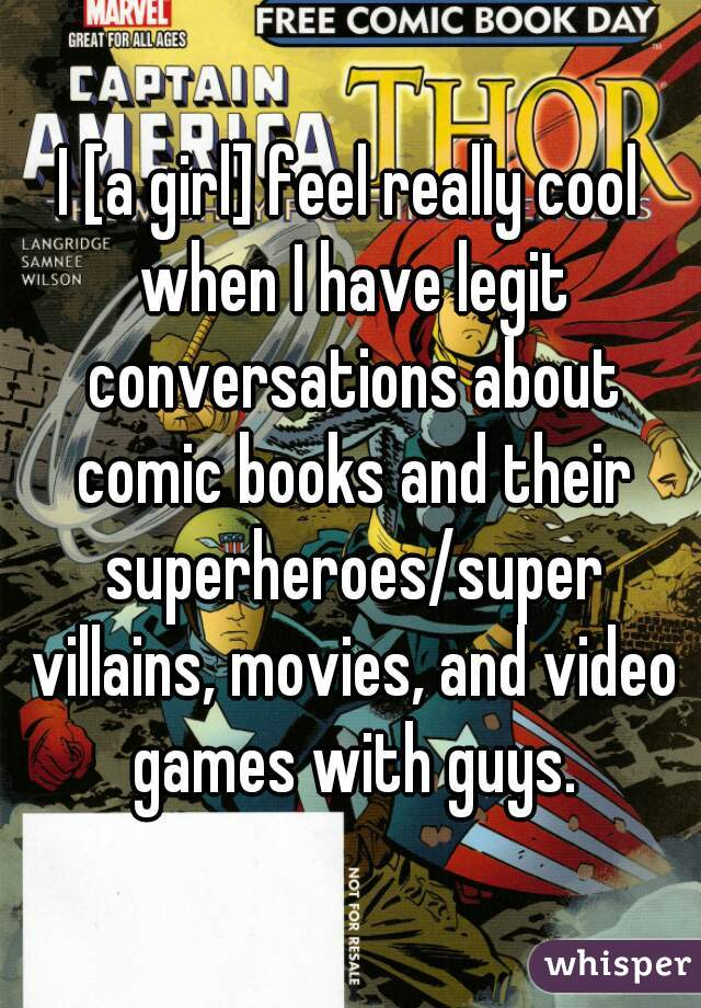 I [a girl] feel really cool when I have legit conversations about comic books and their superheroes/super villains, movies, and video games with guys.