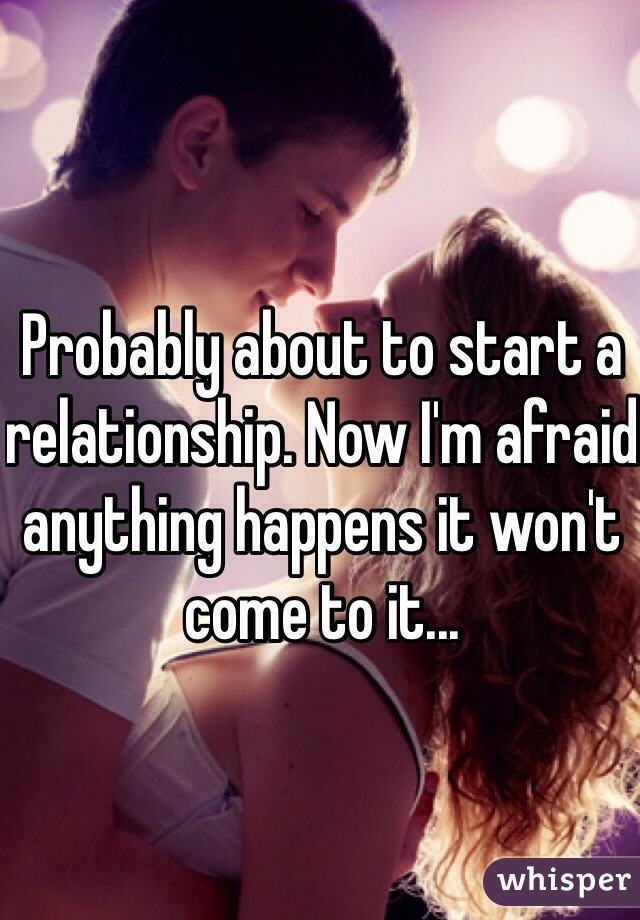Probably about to start a relationship. Now I'm afraid anything happens it won't come to it...