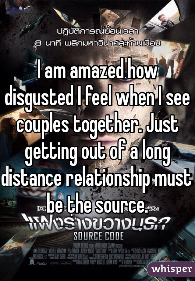 I am amazed how disgusted I feel when I see couples together. Just getting out of a long distance relationship must be the source.