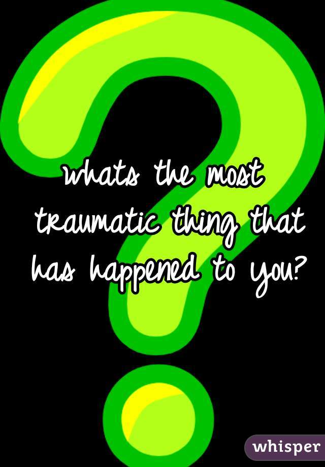 whats the most traumatic thing that has happened to you?