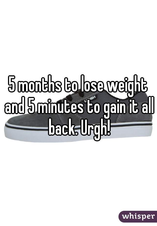 5 months to lose weight and 5 minutes to gain it all back. Urgh!