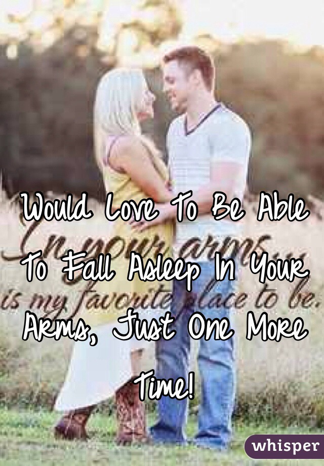 Would Love To Be Able To Fall Asleep In Your Arms, Just One More Time!