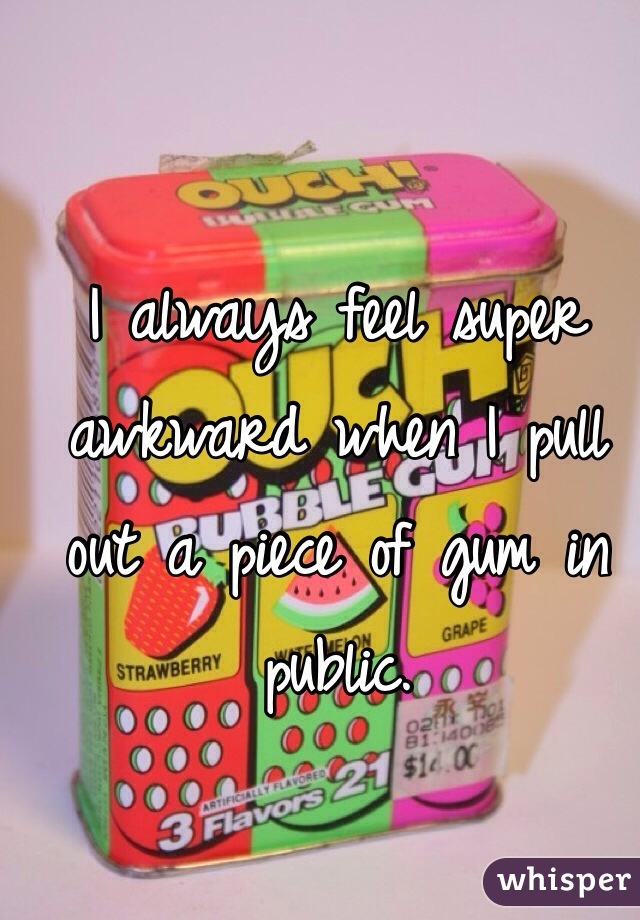 I always feel super awkward when I pull out a piece of gum in public.