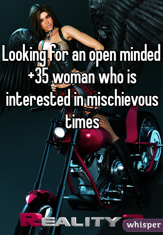 Looking for an open minded +35 woman who is interested in mischievous times