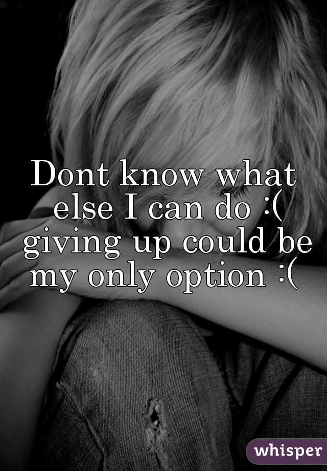 Dont know what else I can do :( giving up could be my only option :(
