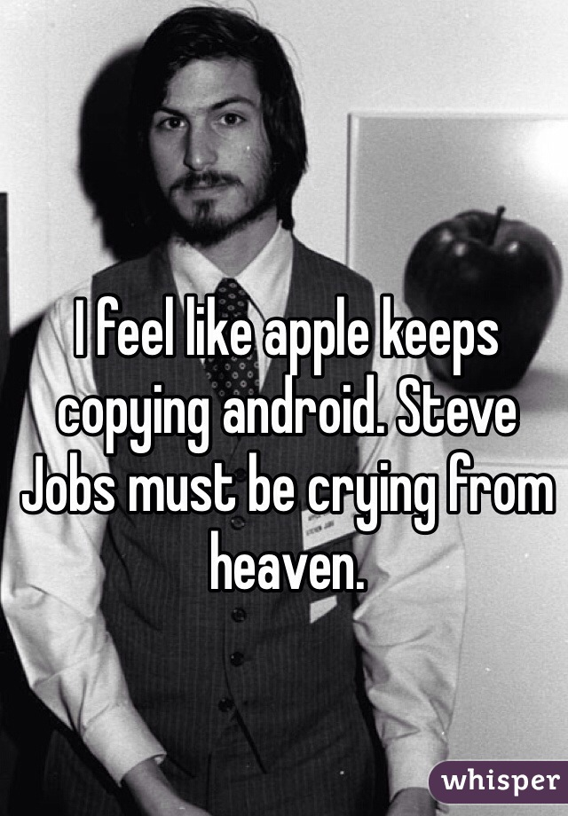 I feel like apple keeps copying android. Steve Jobs must be crying from heaven.