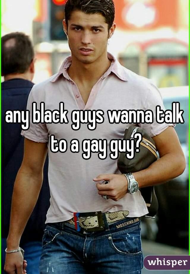 any black guys wanna talk to a gay guy?