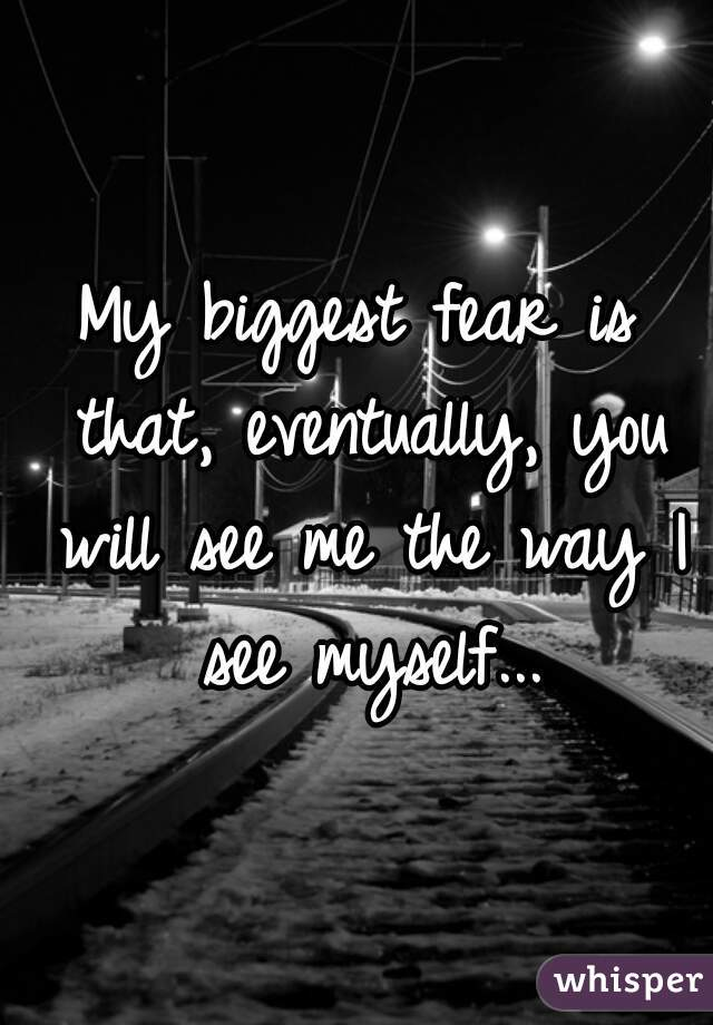 My biggest fear is that, eventually, you will see me the way I see myself...