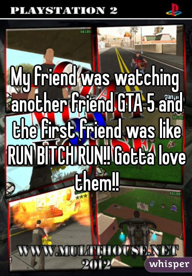 My friend was watching another friend GTA 5 and the first friend was like RUN BITCH RUN!! Gotta love them!!