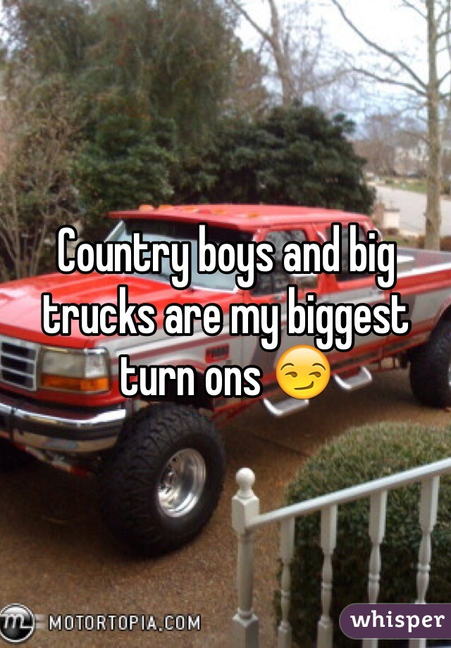 Country boys and big trucks are my biggest turn ons 😏