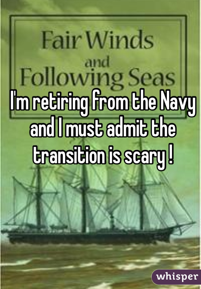 I'm retiring from the Navy and I must admit the transition is scary !