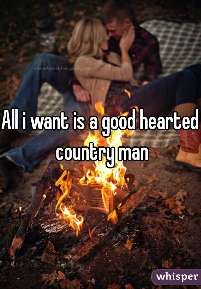 All i want is a good hearted country man