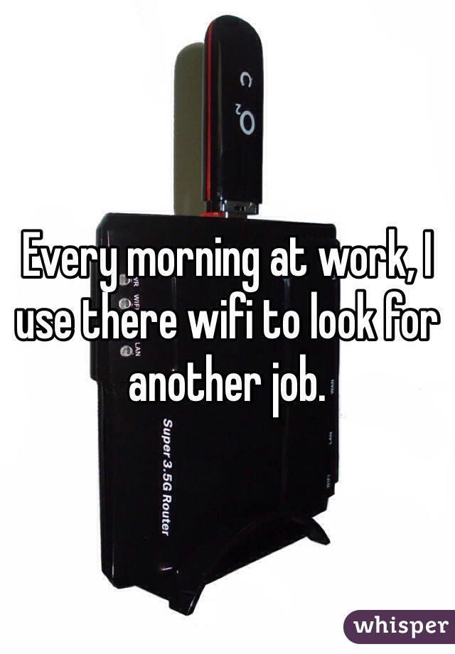 Every morning at work, I use there wifi to look for another job.